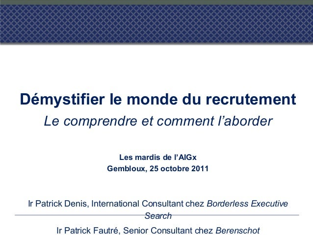 Démystifier le monde du recrutement Le comprendre et comment l'aborder Les mardis de l'AIGx Gembloux, 25 octobre 2011 Ir P...