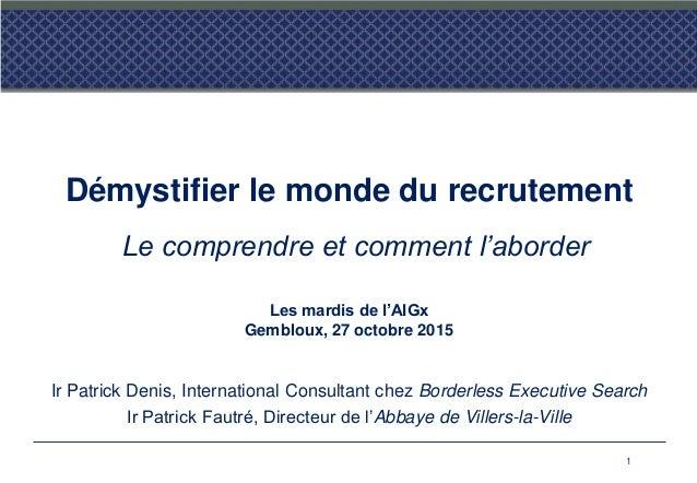 Démystifier le monde du recrutement Le comprendre et comment l'aborder Les mardis de l'AIGx Gembloux, 27 octobre 2015 Ir P...
