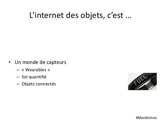 #MardisInno L'internet des objets, c'est … • Un monde de capteurs – « Wearables » – Soi quantifié – Objets connectés