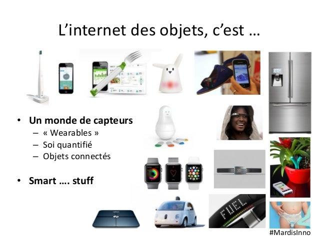 #MardisInno L'internet des objets, c'est … • Un monde de capteurs – « Wearables » – Soi quantifié – Objets connectés • Sma...
