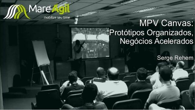 MPV Canvas:MPV Canvas: Protótipos Organizados,Protótipos Organizados, Negócios AceleradosNegócios Acelerados Serge RehemSe...