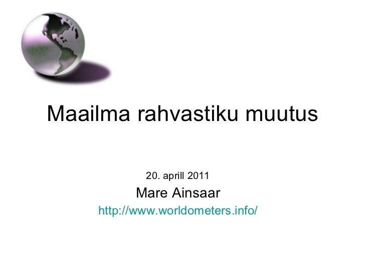 Maailma rahvastiku muutus 20. aprill 2011 Mare Ainsaar http://www.worldometers.info /