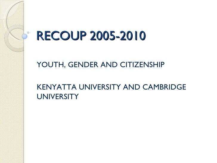 RECOUP 2005-2010 YOUTH, GENDER AND CITIZENSHIP KENYATTA UNIVERSITY AND CAMBRIDGE UNIVERSITY