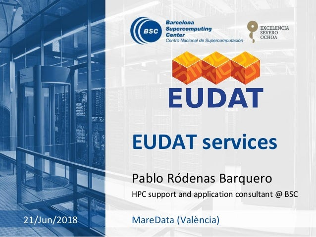 EUDAT services Pablo Ródenas Barquero HPC support and application consultant @ BSC 21/Jun/2018 MareData (València)