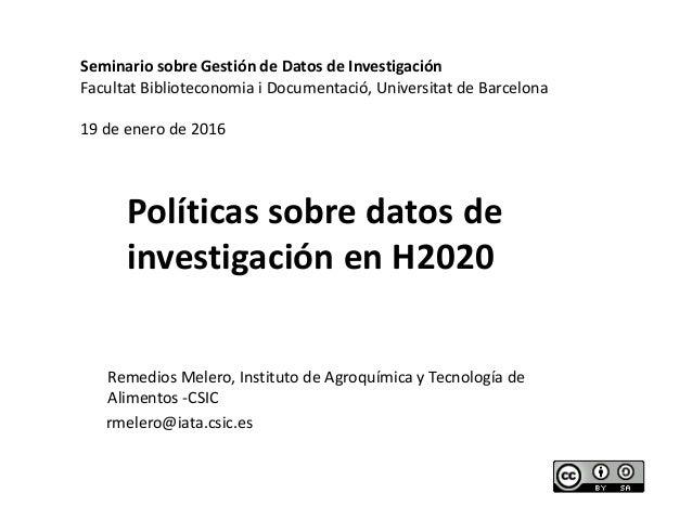 Políticas sobre datos de investigación en H2020 Remedios Melero, Instituto de Agroquímica y Tecnología de Alimentos -CSIC ...