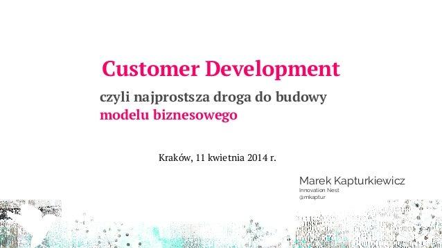 Customer Development czyli najprostsza droga do budowy modelu biznesowego Marek Kapturkiewicz Innovation Nest @mkaptur Kra...