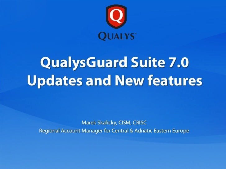 QualysGuard Suite 7.0Updates and New features                  Marek Skalicky, CISM, CRISC Regional Account Manager for Ce...
