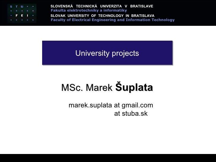 University projects MSc.  Marek  Šuplata marek.suplata at gmail.com at stuba.sk SLOVENSK Á  TECHNICKÁ  UNIVERZITA  V  BRAT...