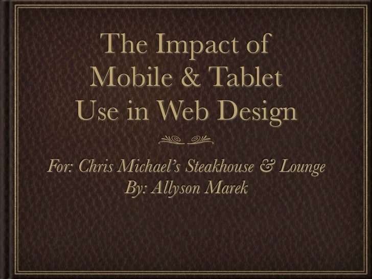 The Impact of    Mobile & Tablet   Use in Web DesignFor: Chris Michael's Steakhouse & Lounge           By: Allyson Marek