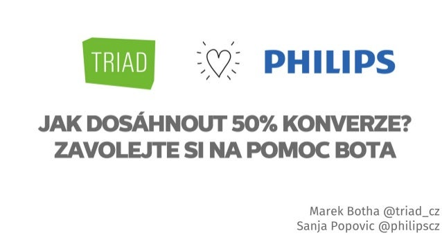 Marek Botha @triad_cz Sanja Popovic @philipscz JAK DOSÁHNOUT 50% KONVERZE? ZAVOLEJTE SI NA POMOC BOTA