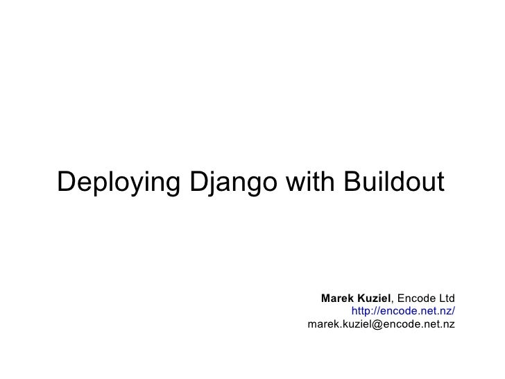 Deploying Django with Buildout Marek Kuziel ,  Encode Ltd http://encode.net.nz/ [email_address]