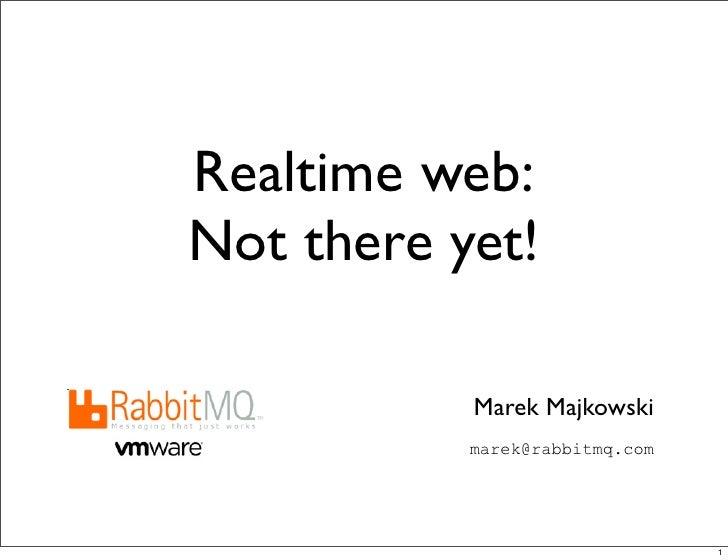 Realtime web:Not there yet!           Marek Majkowski           marek@rabbitmq.com                                1