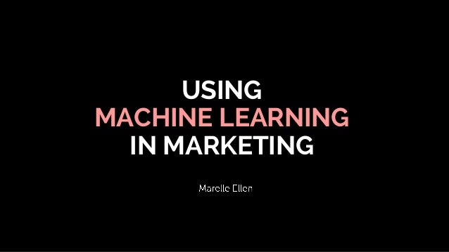 USING MACHINE LEARNING IN MARKETING
