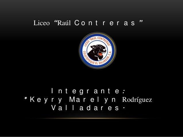 "ALUMNA: Liceo ""Raúl C o n t r e r a s "" I n t e g r a n t e : * K e y r y M a r e l y n Rodríguez V a l l a d a r e s ."