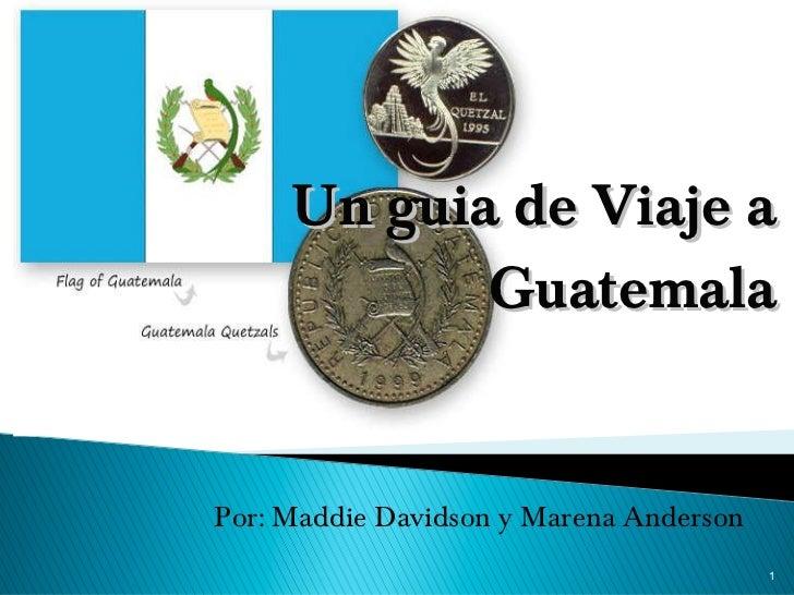 Un guia de Viaje a Guatemala <ul><li>Por: Maddie Davidson y Marena Anderson </li></ul>