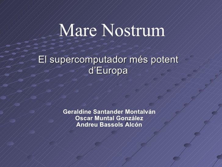 Mare Nostrum El supercomputador més potent d'Europa Geraldine Santander Montalván Oscar Muntal González Andreu Bassols Alcón