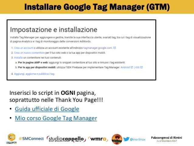 Palacongressi di Rimini 1 e 2 Dicembre 2017@merlinox Installare Google Tag Manager (GTM) Inserisci lo script in OGNI pagin...