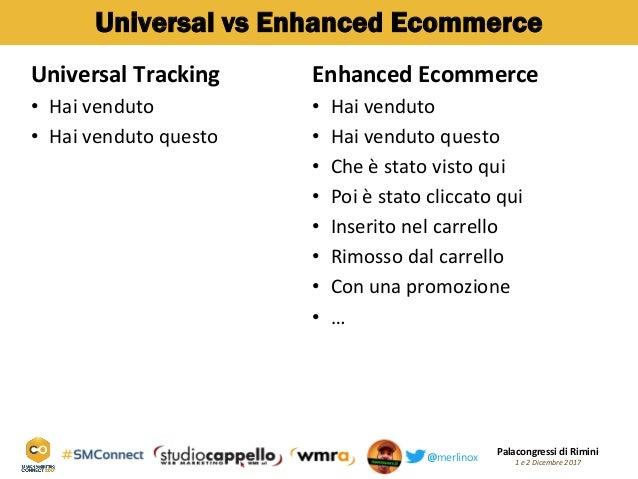 Palacongressi di Rimini 1 e 2 Dicembre 2017@merlinox Universal vs Enhanced Ecommerce Universal Tracking Hai venduto• Hai v...