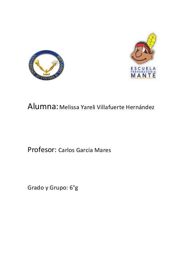 Alumna:Melissa Yareli Villafuerte HernándezProfesor: Carlos García MaresGrado y Grupo: 6°g
