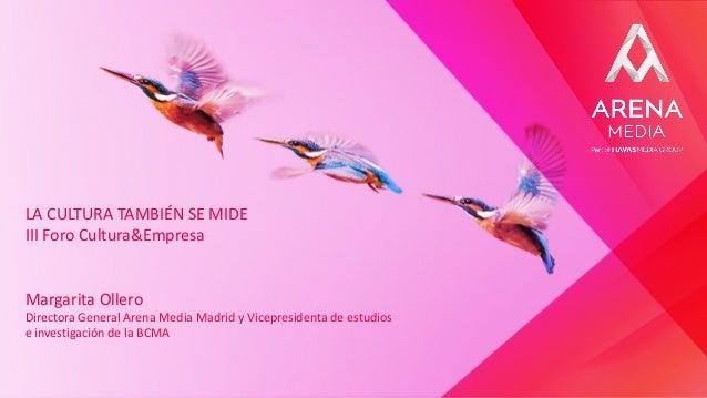 LA CULTURA TAMBIÉN SE MIDE III Foro Cultura&Empresa Margarita Ollero Directora General Arena Media Madrid y Vicepresidenta...
