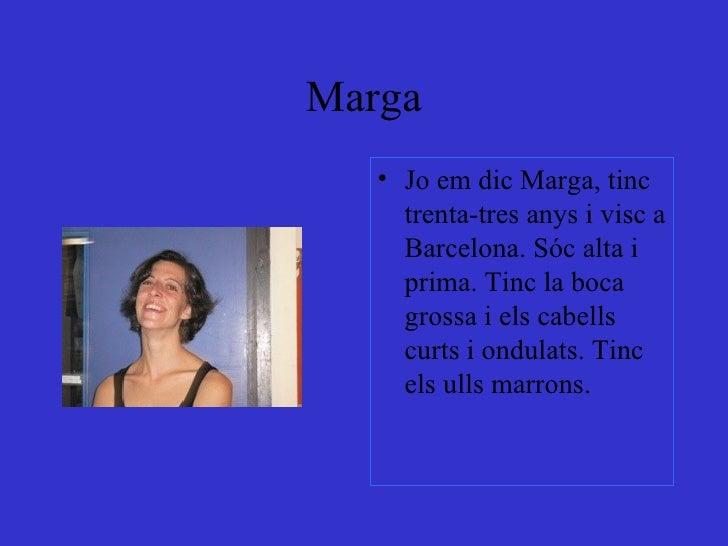 Marga <ul><li>Jo em dic Marga, tinc trenta-tres anys i visc a Barcelona. Sóc alta i prima. Tinc la boca grossa i els cabel...
