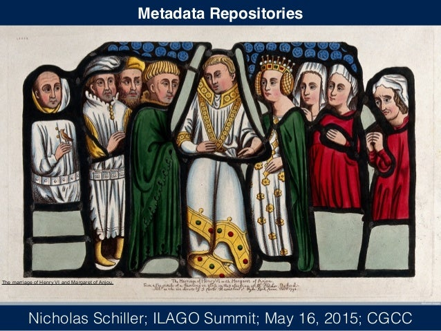 Metadata Repositories Nicholas Schiller; ILAGO Summit; May 16, 2015; CGCC The marriage of Henry VI and Margaret of Anjou.