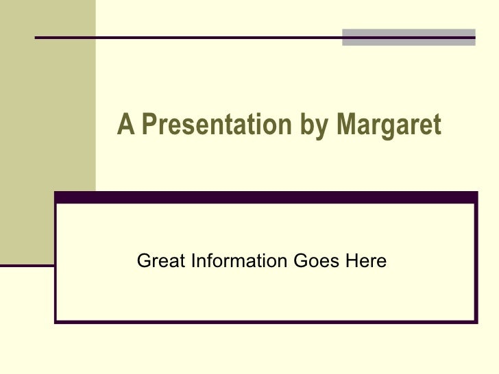 A Presentation by Margaret Great Information Goes Here