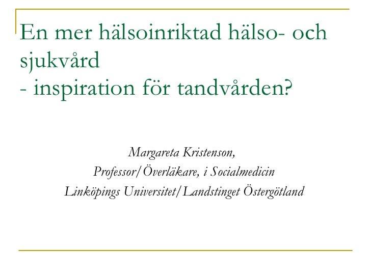 En mer hälsoinriktad hälso- och sjukvård  - inspiration för tandvården? <ul><li>Margareta Kristenson,  </li></ul><ul><li>P...