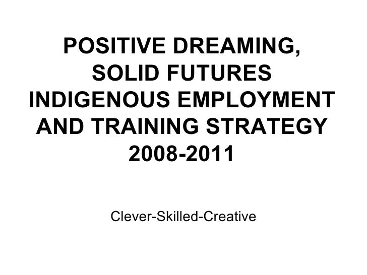 POSITIVE DREAMING, SOLID FUTURES INDIGENOUS EMPLOYMENT AND TRAINING STRATEGY 2008-2011 Clever-Skilled-Creative