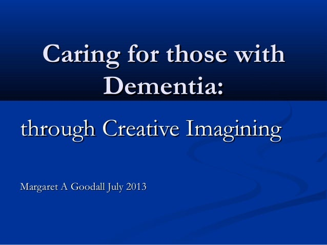Caring for those withCaring for those with Dementia:Dementia: through Creative Imaginingthrough Creative Imagining Margare...