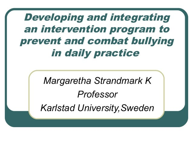 Developing and integrating an intervention program to prevent and combat bullying in daily practice Margaretha Strandmark ...