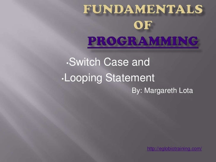 •Switch Case and•Looping Statement             By: Margareth Lota                 http://eglobiotraining.com/
