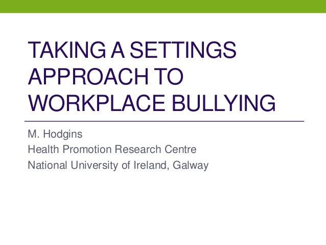 TAKING A SETTINGS APPROACH TO WORKPLACE BULLYING M. Hodgins Health Promotion Research Centre National University of Irelan...