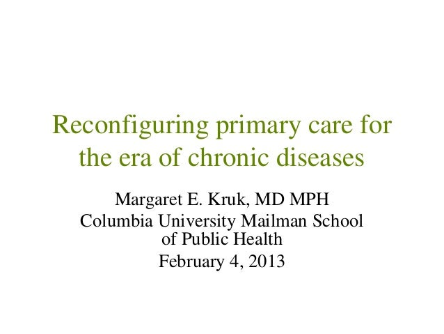 Reconfiguring primary care for  the era of chronic diseases      Margaret E. Kruk, MD MPH  Columbia University Mailman Sch...
