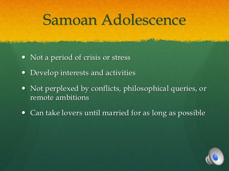 Samoan Adolescence Not a period of crisis or stress Develop interests and activities Not perplexed by conflicts, philos...