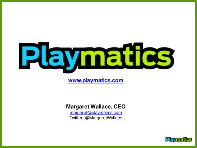 www.playmatics.com Margaret Wallace, CEO margaret@playmatics.com Twitter: @MargaretWallace