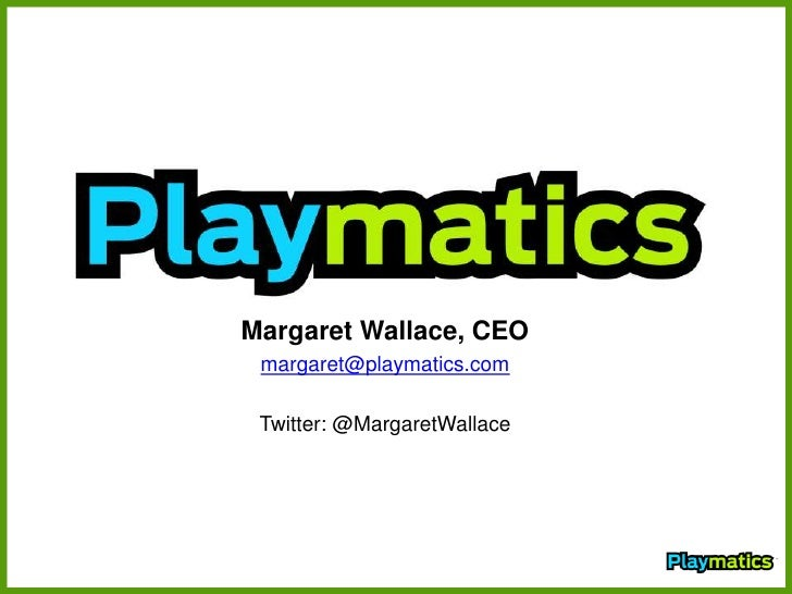 Margaret Wallace, CEO<br />margaret@playmatics.com<br />Twitter: @MargaretWallace<br />