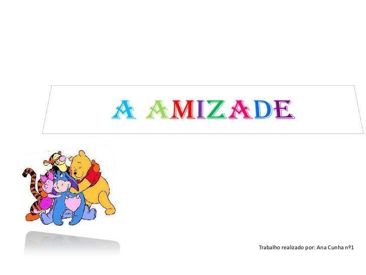 AAmizade<br />Trabalho realizado por: Ana Cunha nº1<br />