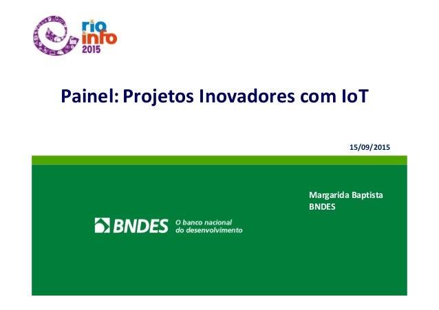 Painel: Projetos Inovadores com IoT Margarida Baptista BNDES 15/09/2015