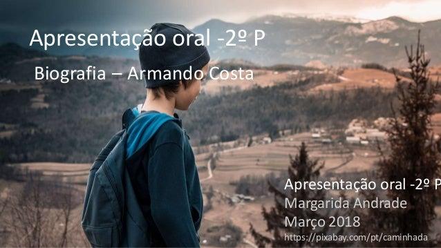 Apresentação oral -2º P Biografia – Armando Costa Apresentação oral -2º P Margarida Andrade Março 2018 https://pixabay.com...