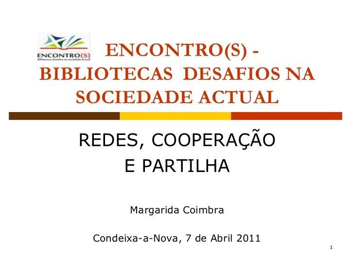 ENCONTRO(S) -BIBLIOTECAS DESAFIOS NA   SOCIEDADE ACTUAL   REDES, COOPERAÇÃO       E PARTILHA           Margarida Coimbra  ...