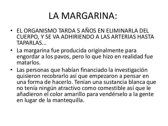 LA MARGARINA:• EL ORGANISMO TARDA 5 AÑOS EN ELIMINARLA DELCUERPO, Y SE VA ADHIRIENDO A LAS ARTERIAS HASTATAPARLAS...• La m...