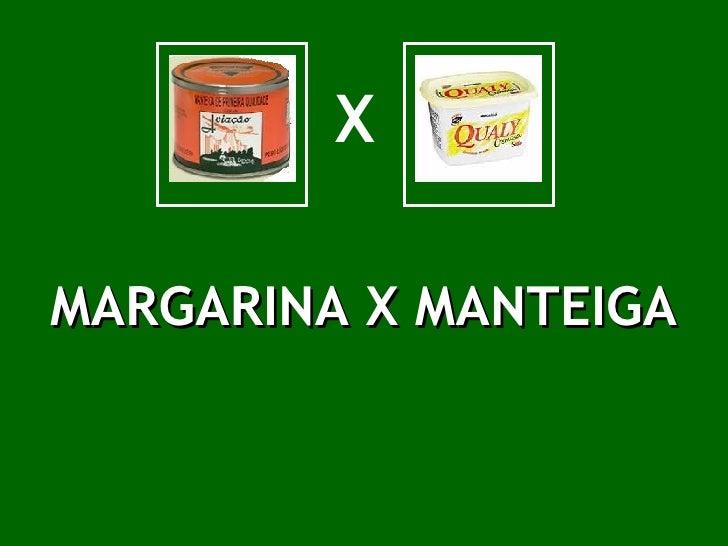 X MARGARINA X MANTEIGA