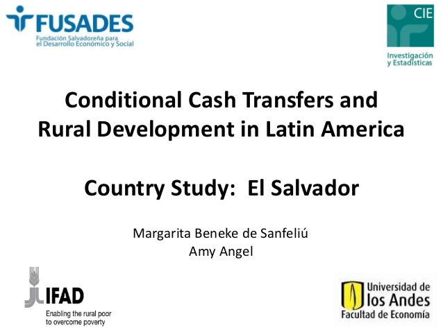 Conditional Cash Transfers and  Rural Development in Latin America  Country Study: El Salvador  Margarita Beneke de Sanfel...