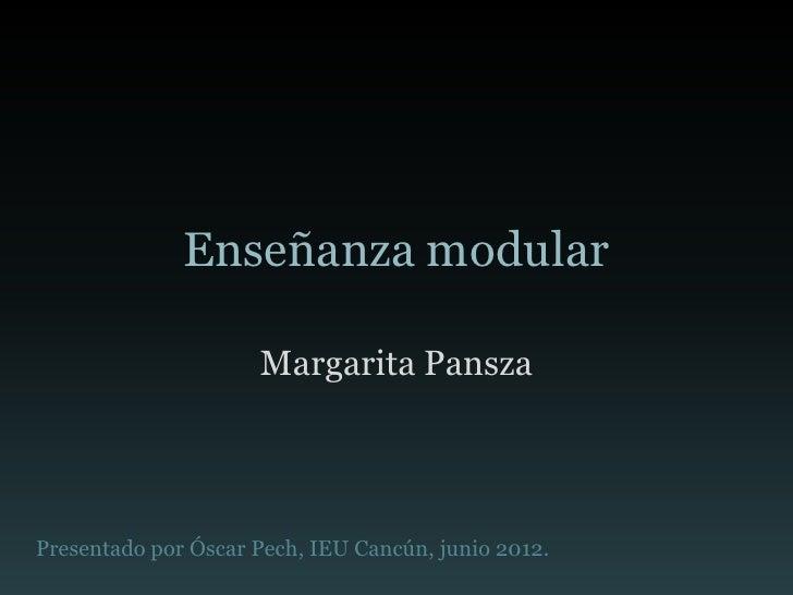 Enseñanza modular                     Margarita PanszaPresentado por Óscar Pech, IEU Cancún, junio 2012.