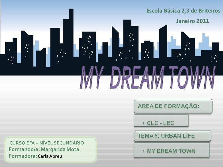 Escola Básica 2,3 de Briteiros Janeiro 2011 MY  DREAM TOWN