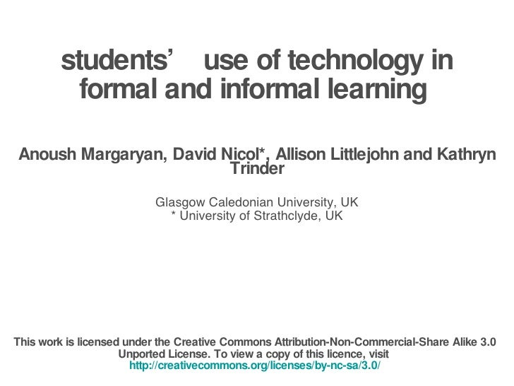 students' use of technology in formal and informal learning  Anoush Margaryan, David Nicol*, Allison Littlejohn and Kathry...