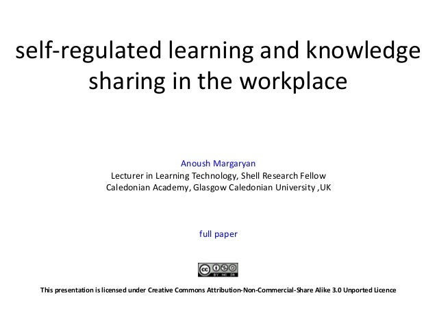 self-regulated learning and knowledge sharing in the workplace Anoush Margaryan Lecturer in Learning Technology, Shell Res...