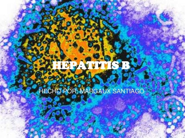 HEPATITIS B<br />HECHO POR: MARGAUX SANTIAGO<br />