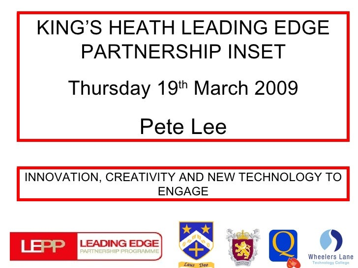 KING'S HEATH LEADING EDGE PARTNERSHIP INSET Thursday 19 th  March 2009 Pete Lee INNOVATION, CREATIVITY AND NEW TECHNOLOGY ...